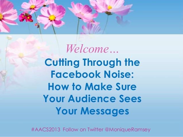 Welcome…    Cutting Through the     Facebook Noise:     How to Make Sure    Your Audience Sees      Your Messages#AACS2013...