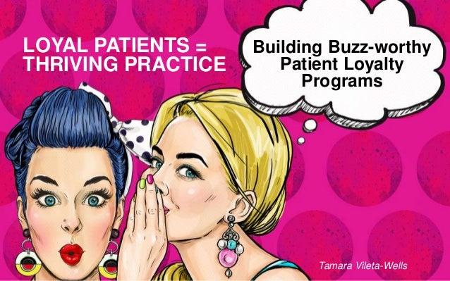 Building Buzz-worthy Patient Loyalty Programs LOYAL PATIENTS = THRIVING PRACTICE Tamara Vileta-Wells
