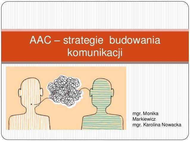 AAC – strategie budowania komunikacji mgr. Monika Markiewicz mgr. Karolina Nowacka