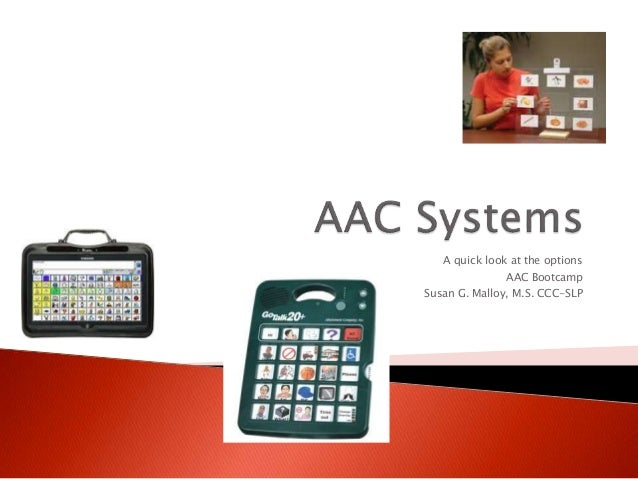 A quick look at the options AAC Bootcamp Susan G. Malloy, M.S. CCC-SLP