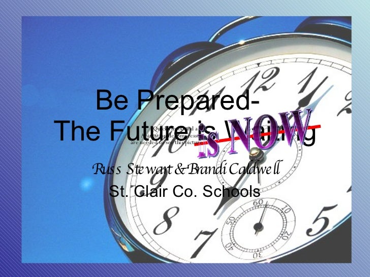 Be Prepared-  The Future is Waiting Russ Stewart & Brandi Caldwell St. Clair Co. Schools is NOW