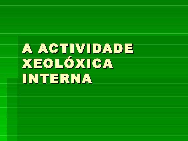 A ACTIVIDADE XEOLÓXICA INTERNA