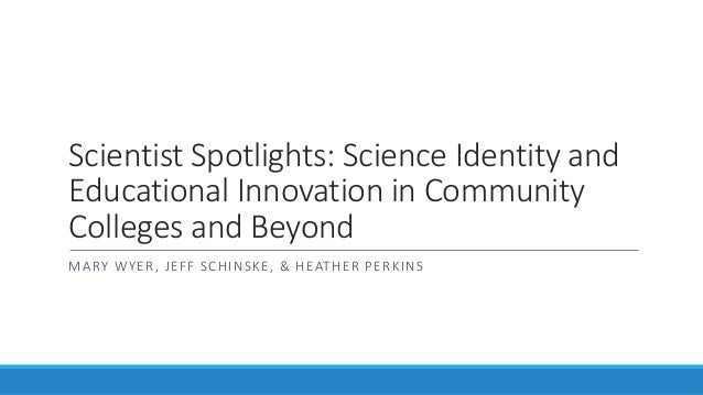Scientist Spotlights: Science Identity and Educational Innovation in Community Colleges and Beyond MARY WYER, JEFF SCHINSK...