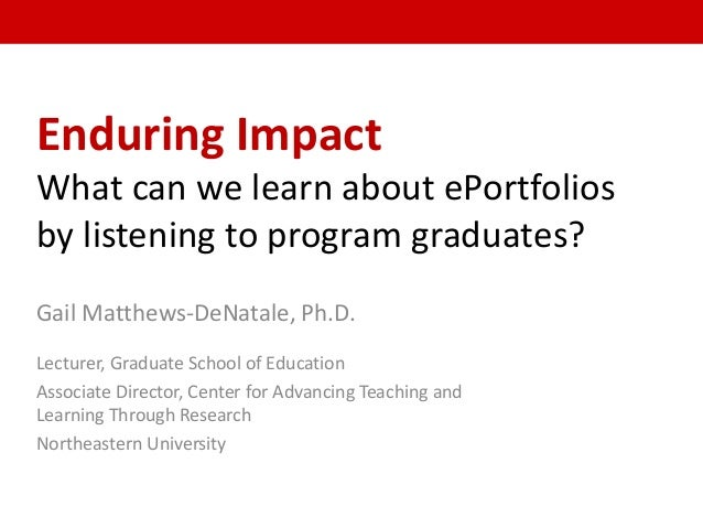 Enduring Impact What can we learn about ePortfolios by listening to program graduates? Gail Matthews-DeNatale, Ph.D. Lectu...