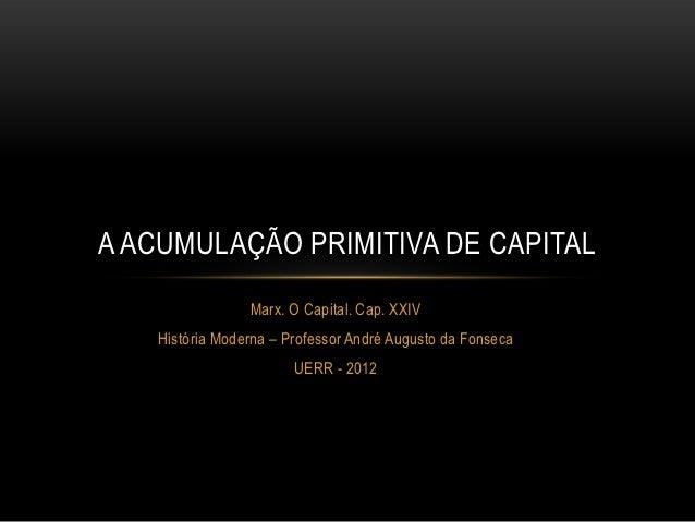 A ACUMULAÇÃO PRIMITIVA DE CAPITAL                Marx. O Capital. Cap. XXIV   História Moderna – Professor André Augusto d...