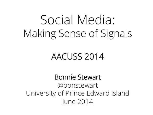 Social Media: Making Sense of Signals AACUSS 2014 Bonnie Stewart @bonstewart University of Prince Edward Island June 2014