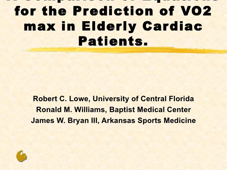 A Comparison of Equations for the Prediction of VO2 max in Elderly Cardiac Patients. Robert C. Lowe, University of Central...