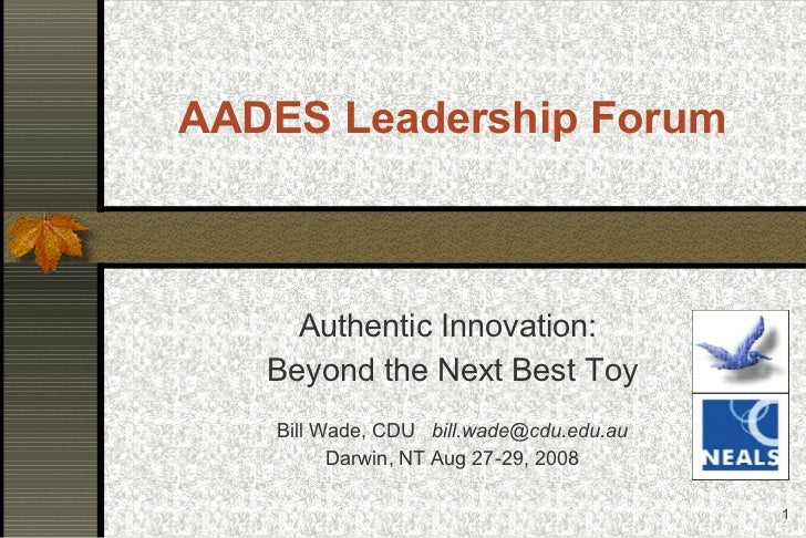 AADES Leadership Forum Authentic Innovation:  Beyond the Next Best Toy Bill Wade, CDU  [email_address] Darwin, NT Aug 27-2...