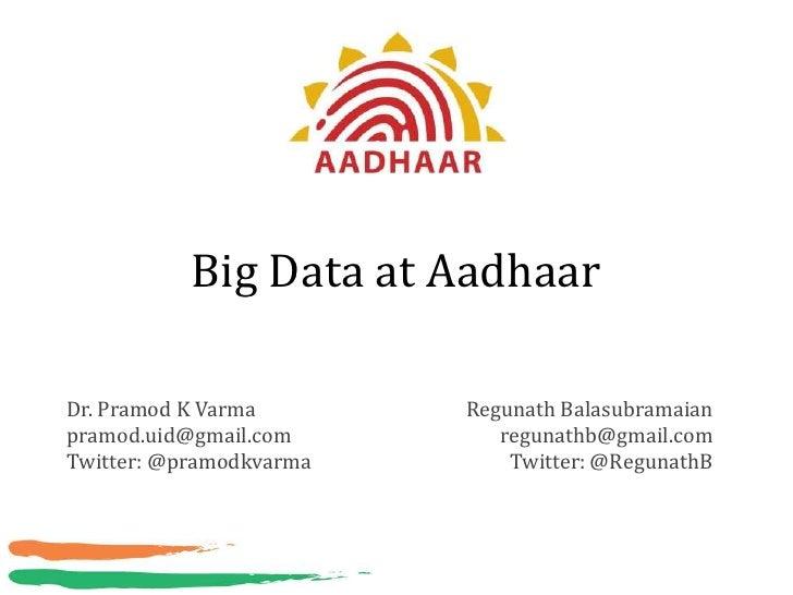 Big Data at AadhaarDr. Pramod K Varma       Regunath Balasubramaianpramod.uid@gmail.com        regunathb@gmail.comTwitter:...