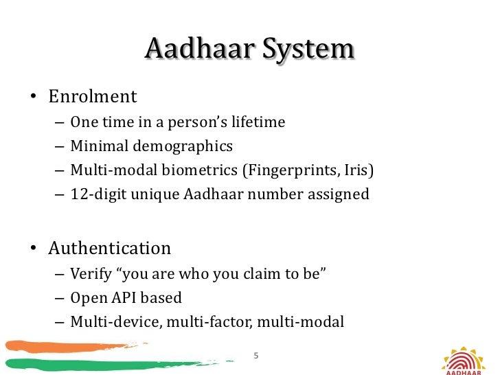Aadhaar System• Enrolment  –   One time in a person's lifetime  –   Minimal demographics  –   Multi-modal biometrics (Fing...