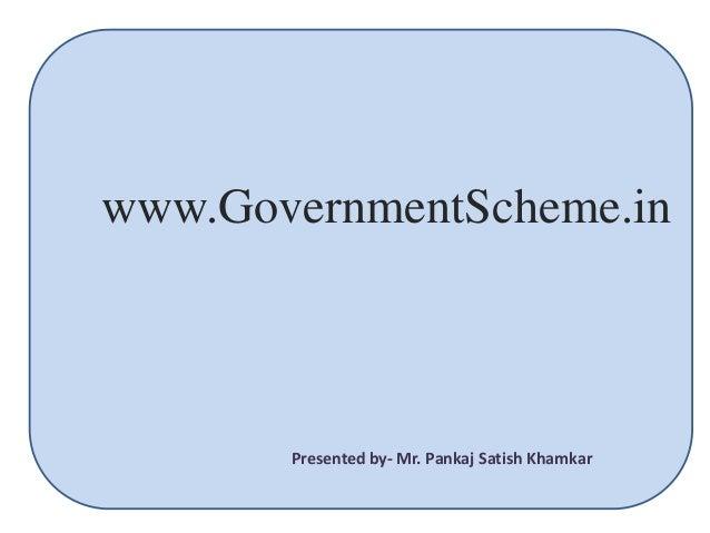 www.GovernmentScheme.in Presented by- Mr. Pankaj Satish Khamkar