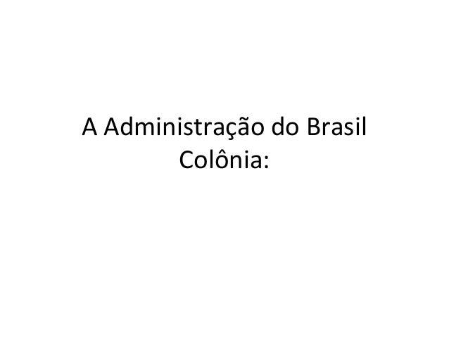 A Administração do Brasil  Colônia: