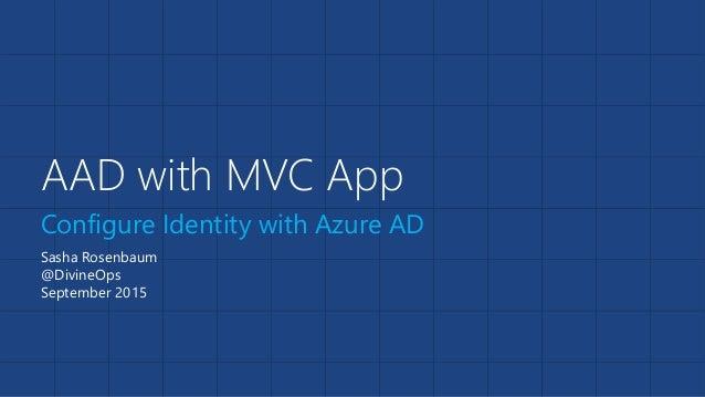 AAD with MVC App Configure Identity with Azure AD Sasha Rosenbaum @DivineOps September 2015