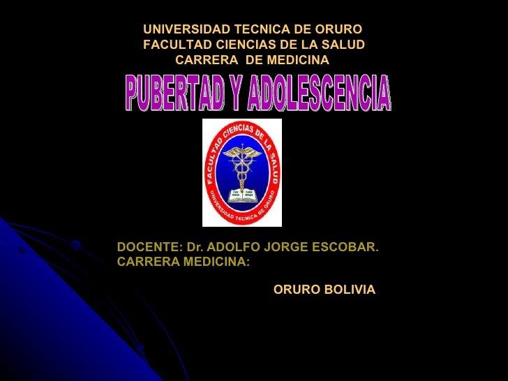 DOCENTE: Dr. ADOLFO JORGE ESCOBAR. CARRERA MEDICINA:   ORURO BOLIVIA PUBERTAD Y ADOLESCENCIA UNIVERSIDAD TECNICA DE ORURO ...