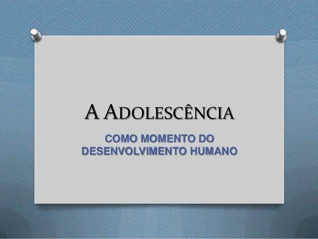 A ADOLESCÊNCIA COMO MOMENTO DO DESENVOLVIMENTO HUMANO