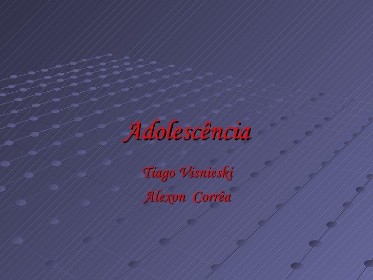 Adolescência Tiago Visnieski Alexon  Corrêa