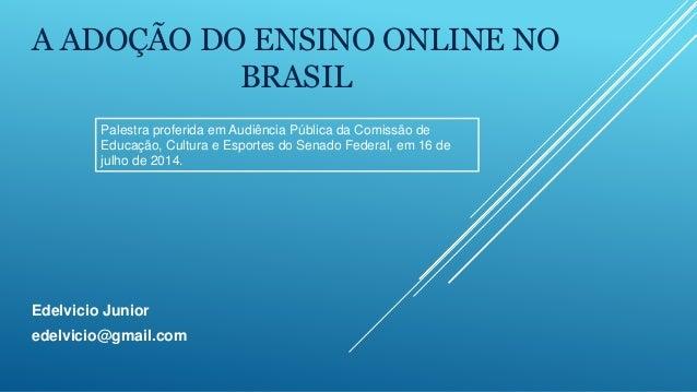 A ADOÇÃO DO ENSINO ONLINE NO BRASIL Edelvicio Junior edelvicio@gmail.com Palestra proferida em Audiência Pública da Comiss...