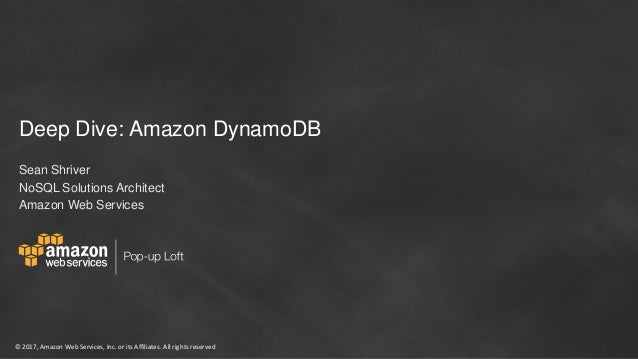 © 2017, Amazon Web Services, Inc. or its Affiliates. All rights reserved Deep Dive: Amazon DynamoDB Sean Shriver NoSQL Sol...