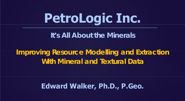 PetroLogic Inc. It's All About the Minerals Improving Resource Modelling and Extraction With Mineral and Textural Data Edw...