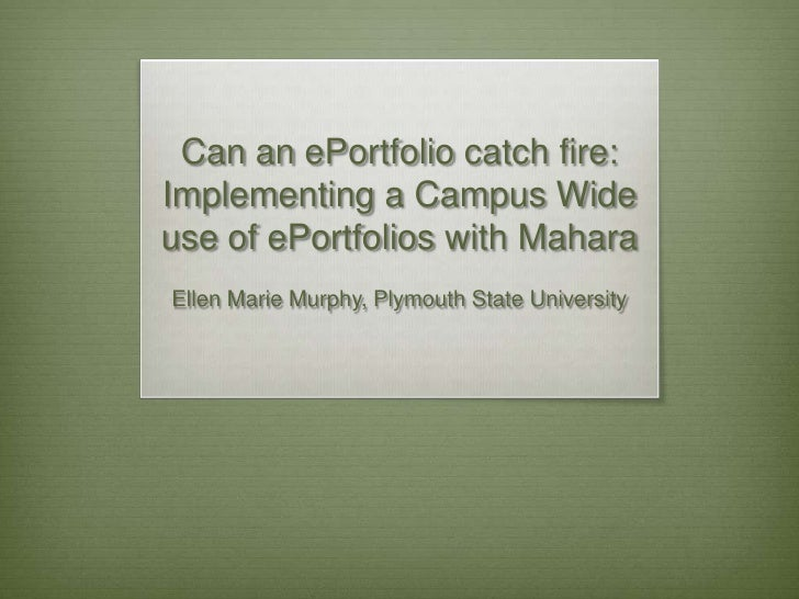 Can an ePortfolio catch fire: Implementing a Campus Wide use of ePortfolios with Mahara<br />Ellen Marie Murphy, Plymouth ...