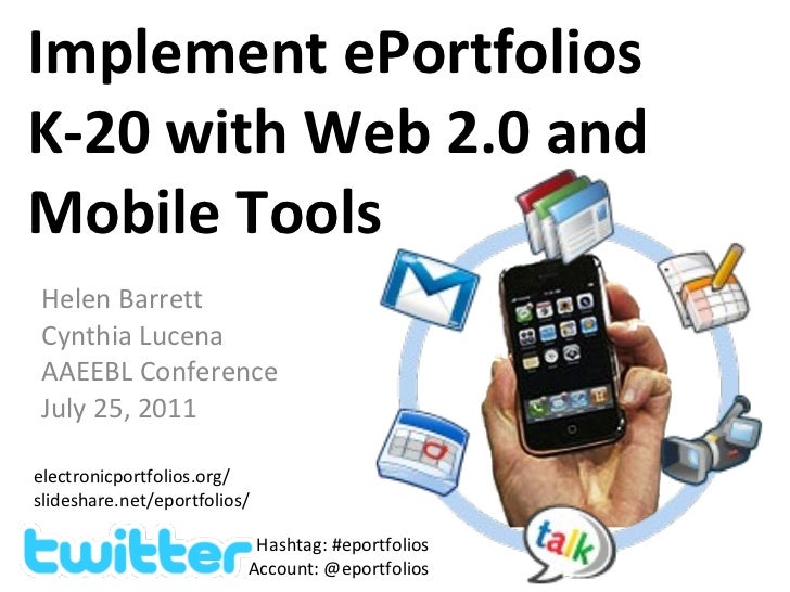 Implement ePortfolios K-20 with Web 2.0 and Mobile Tools Helen Barrett Cynthia Lucena AAEEBL Conference July 25, 2011 elec...
