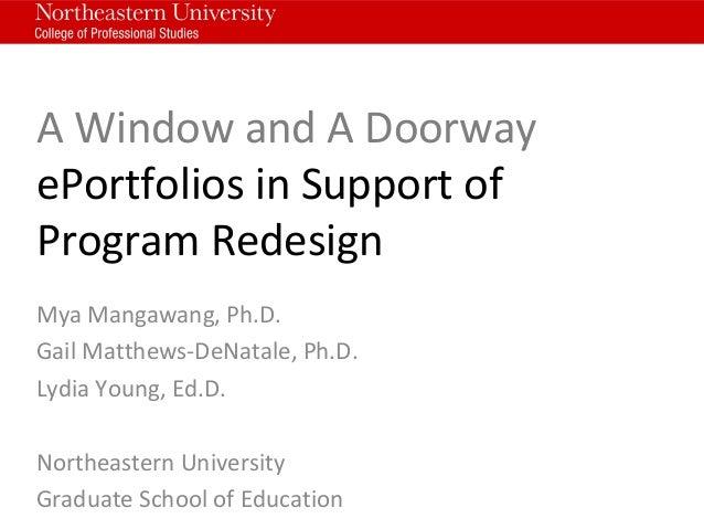 A Window and A Doorway ePortfolios in Support of Program Redesign Mya Mangawang, Ph.D. Gail Matthews-DeNatale, Ph.D. Lydia...