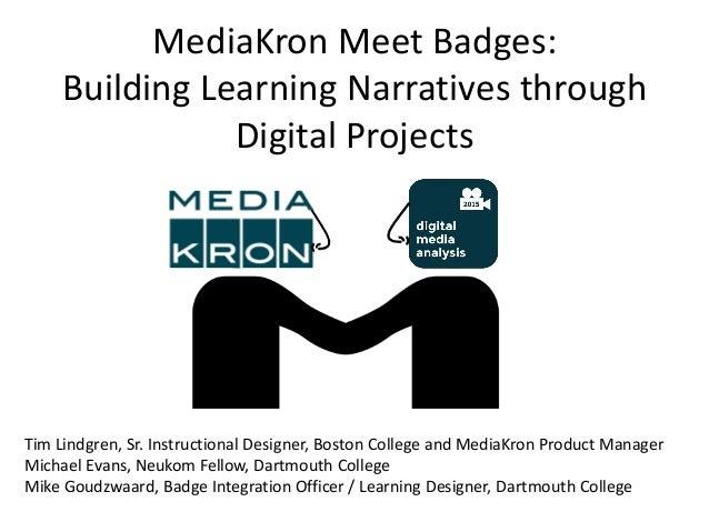 MediaKron Meet Badges: Building Learning Narratives through Digital Projects Tim Lindgren, Sr. Instructional Designer, Bos...
