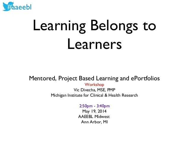#aaeebl Learning Belongs to Learners Mentored, Project Based Learning and ePortfolios Workshop Vic Divecha, MSE, PMP Michi...