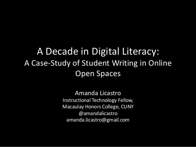 A Decade in Digital Literacy: A Case-Study of Student Writing in Online Open Spaces Amanda Licastro Instructional Technolo...