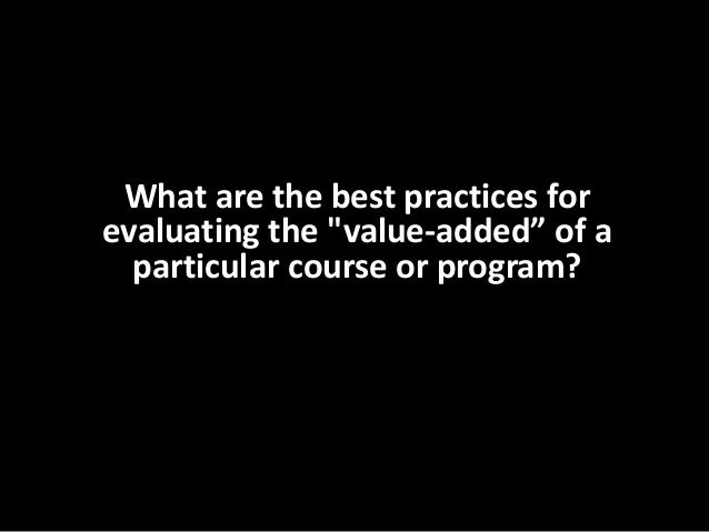 """What are the best practices for evaluating the """"value-added"""" of a particular course or program?"""