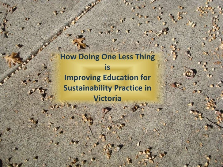 How Doing One Less Thing <br />is <br />Improving Education for Sustainability Practice in Victoria<br />