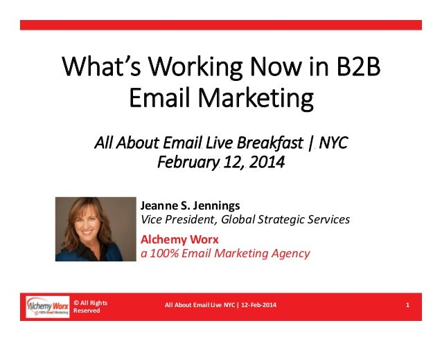 What's Working Now in B2B Email Marketing All About Email Live Breakfast | NYC February 12, 2014 Jeanne S. Jennings Vice P...
