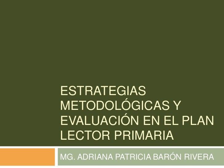 ESTRATEGIAS METODOLÓGICAS Y EVALUACIÓN EN EL PLAN LECTOR PRIMARIA<br />MG. ADRIANA PATRICIA BARÓN RIVERA<br />