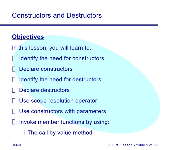 Constructors and DestructorsObjectivesIn this lesson, you will learn to: Identify the need for constructors Declare constr...