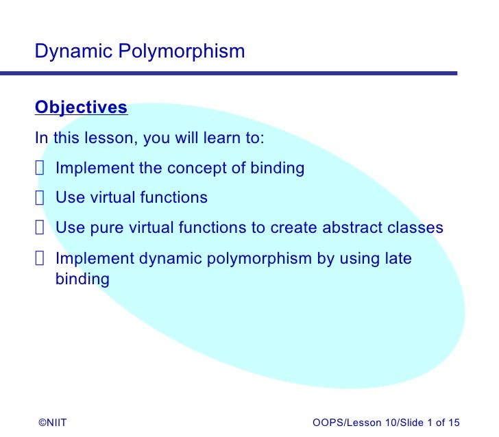 Dynamic PolymorphismObjectivesIn this lesson, you will learn to: Implement the concept of binding Use virtual functions Us...