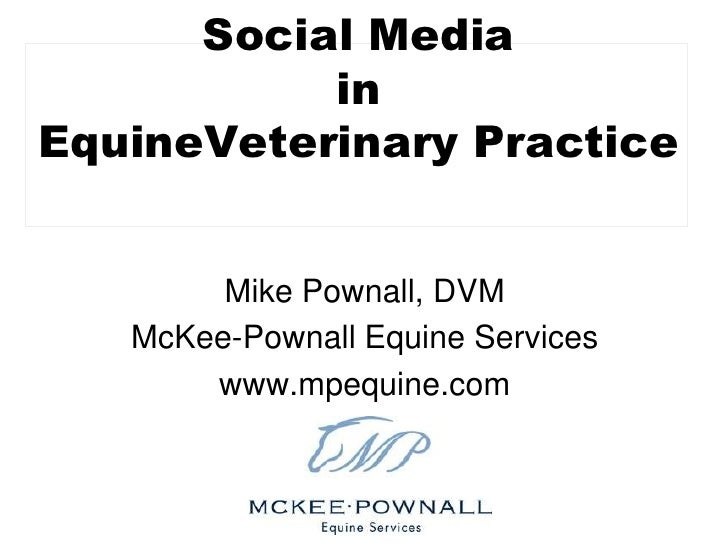 Social Media in EquineVeterinaryPractice<br />Mike Pownall, DVM<br />McKee-Pownall Equine Services<br />www.mpequine.com<b...