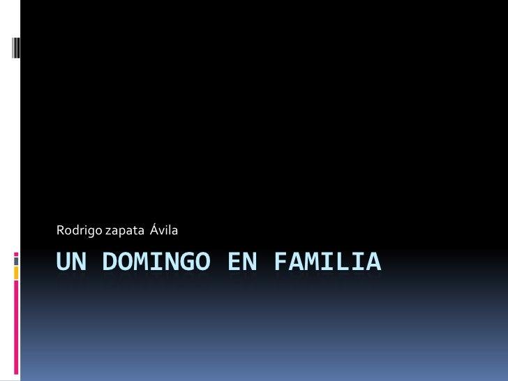 Un Domingo EN FAMILIA<br />Rodrigo zapata  Ávila<br />
