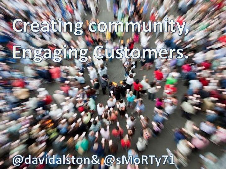 Creating community,<br />Engaging Customers.<br />@davidalston & @sMoRTy71 <br />