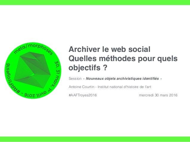 Archiver le web social Quelles méthodes pour quels objectifs ? Session « Nouveaux objets archivistiques identifiés » Antoin...