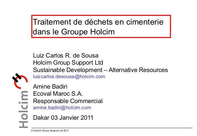 © Holcim Group Support Ltd 2011 Traitement de déchets en cimenterie dans le Groupe Holcim Luiz Carlos R. de Sousa Holcim G...