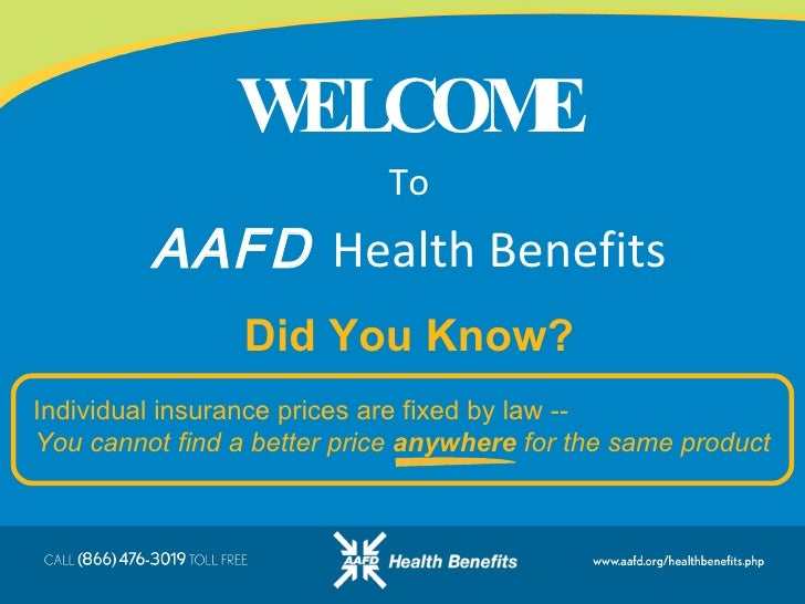 WELCOME To AAFD   Health Benefits Individual insurance prices are fixed by law --  You cannot find a better price  anywher...