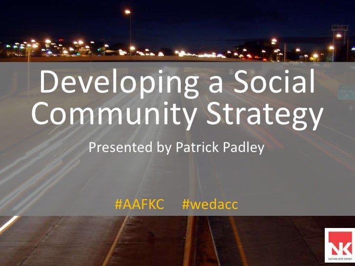 Developing a Social Community Strategy<br />Presented by Patrick Padley<br />#AAFKC     #wedacc<br />