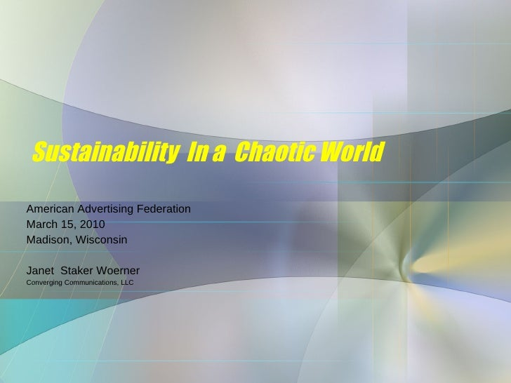 Sustainability  In a  Chaotic World American Advertising Federation March 15, 2010 Madison, Wisconsin Janet  Staker Woerne...