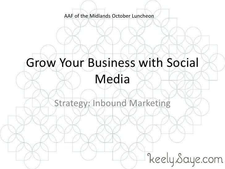 Grow Your Business with Social Media<br />Strategy: Inbound Marketing<br />AAF of the Midlands October Luncheon<br />