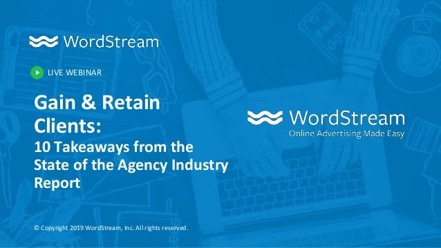LIVE WEBINAR © Copyright 2019 WordStream, Inc. All rights reserved. Gain & Retain Clients: 10 Takeaways from the State of ...