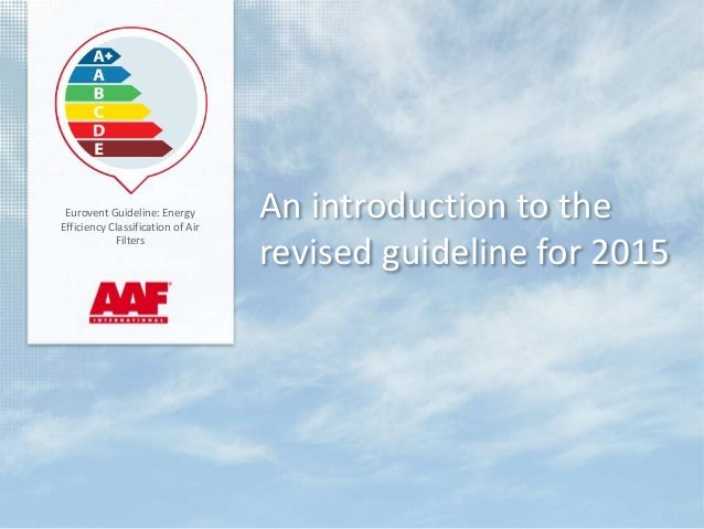 An introduction to the revised guideline for 2015 Eurovent Guideline: Energy Efficiency Classification of Air Filters
