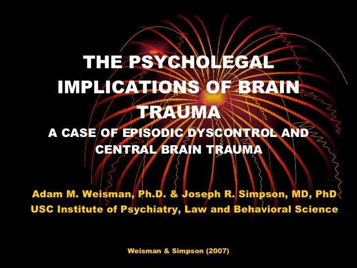 THE PSYCHOLEGAL IMPLICATIONS OF BRAIN TRAUMA A CASE OF EPISODIC DYSCONTROL AND CENTRAL BRAIN TRAUMA Adam M. Weisman, Ph.D....