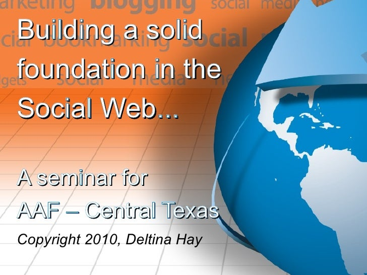 Building a solid  foundation in the  Social Web... A seminar for AAF – Central Texas Copyright 2010, Deltina Hay