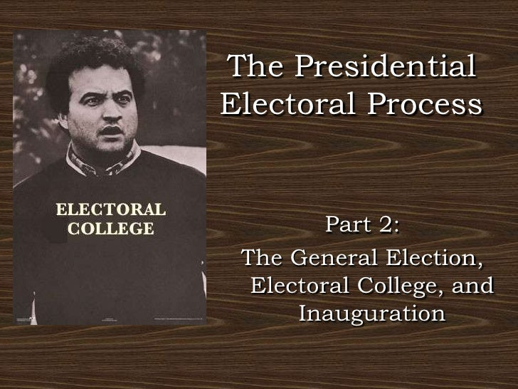 The Presidential Electoral Process<br />Part 2: <br />The General Election, Electoral College, and Inauguration<br />