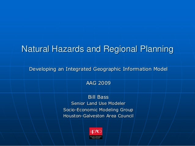 Natural Hazards and Regional Planning Developing an Integrated Geographic Information Model AAG 2009 Bill Bass Senior Land...